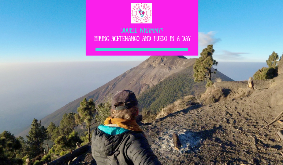 @clairesitchyfeet's cover photo for 'Double Whammy? Hiking Acetenango and Fuego'